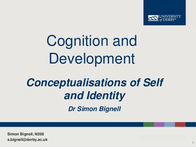 Cognition and Development Conceptualisations of Self and Identity Dr Simon Bignell  Simon Bignell, N208 s.bignell@derby.ac...