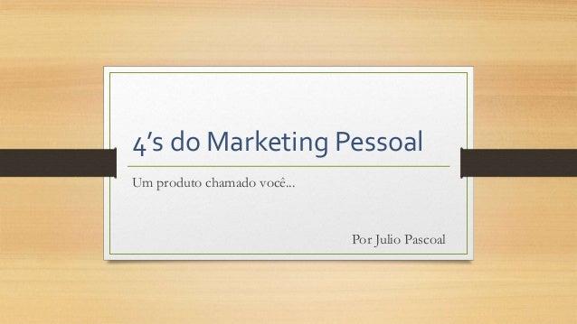 4's do Marketing Pessoal Um produto chamado você... Por Julio Pascoal