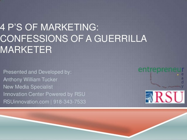 4 P'S OF MARKETING: CONFESSIONS OF A GUERRILLA MARKETER Presented and Developed by: Anthony William Tucker New Media Speci...