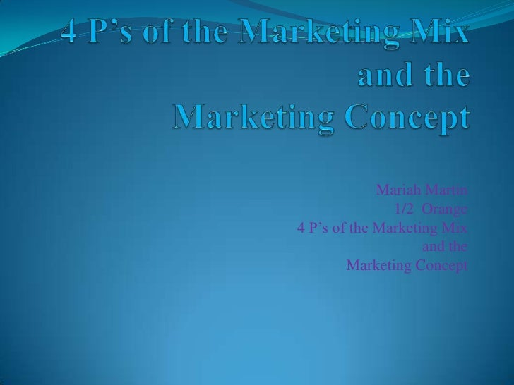 4 P's of the Marketing Mix and the Marketing Concept<br />Mariah Martin<br />1/2  Orange<br />4 P's of the Marketing Mix <...