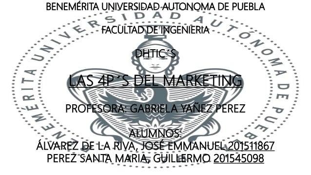 BENEMÉRITA UNIVERSIDAD AUTONOMA DE PUEBLA FACULTAD DE INGENIERIA DHTIC´S LAS 4P´S DEL MARKETING PROFESORA: GABRIELA YAÑEZ ...