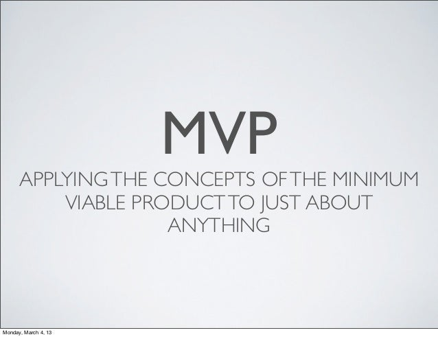 MVP      APPLYING THE CONCEPTS OF THE MINIMUM          VIABLE PRODUCT TO JUST ABOUT                    ANYTHINGMonday, Mar...
