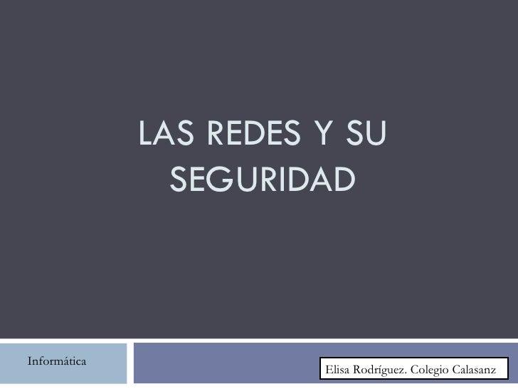 LAS REDES Y SU                SEGURIDADInformática                        Elisa Rodríguez. Colegio Calasanz