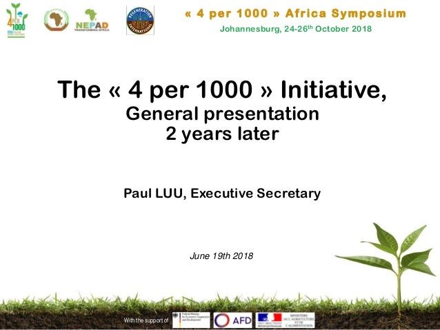 « 4 per 1000 » Africa Symposium Johannesburg, 24-26th October 2018 With the support of The « 4 per 1000 » Initiative, Gene...