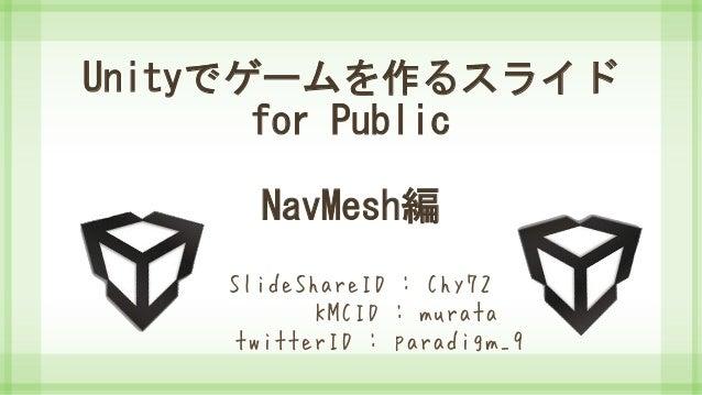 Unityでゲームを作るスライド for Public NavMesh編 SlideShareID : Chy72 KMCID : murata twitterID : paradigm_9
