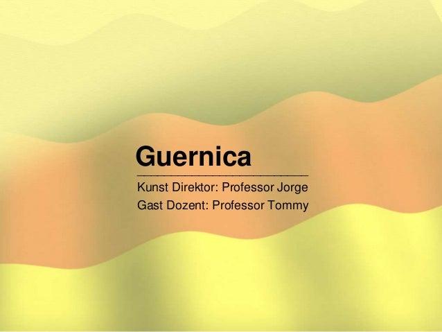 Guernica_________________________ Kunst Direktor: Professor Jorge Gast Dozent: Professor Tommy