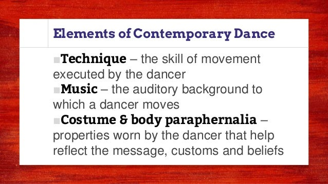 Elements of Contemporary Dance ■Technique – the skill of movement executed by the dancer ■Music – the auditory background ...