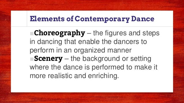 Elements of Contemporary Dance ■Choreography – the figures and steps in dancing that enable the dancers to perform in an o...