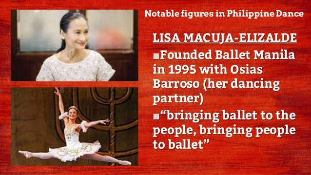 Notable figures in Philippine Dance LISA MACUJA-ELIZALDE ■Founded Ballet Manila in 1995 with Osias Barroso (her dancing pa...