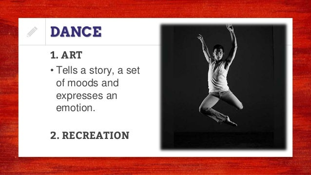 DANCE 1. ART • Tells a story, a set of moods and expresses an emotion. 2. RECREATION