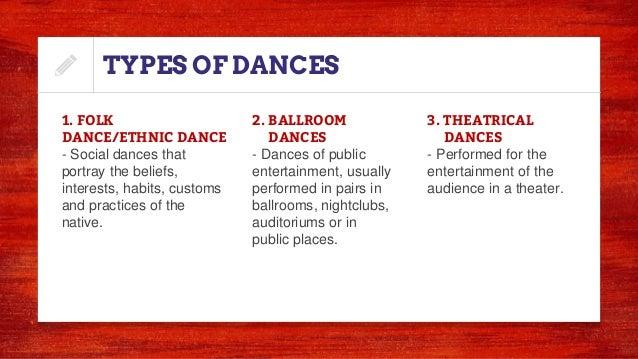 TYPES OF DANCES 1. FOLK DANCE/ETHNIC DANCE - Social dances that portray the beliefs, interests, habits, customs and practi...