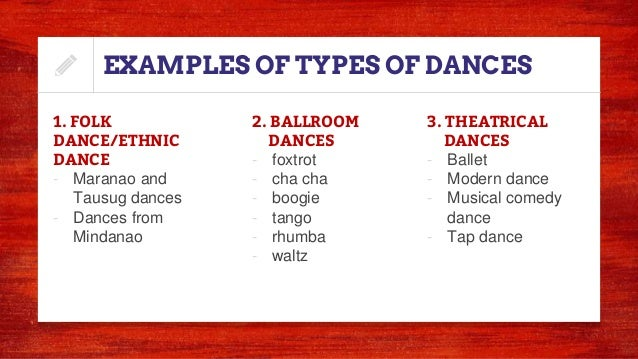 EXAMPLES OF TYPES OF DANCES 1. FOLK DANCE/ETHNIC DANCE - Maranao and Tausug dances - Dances from Mindanao 2. BALLROOM DANC...