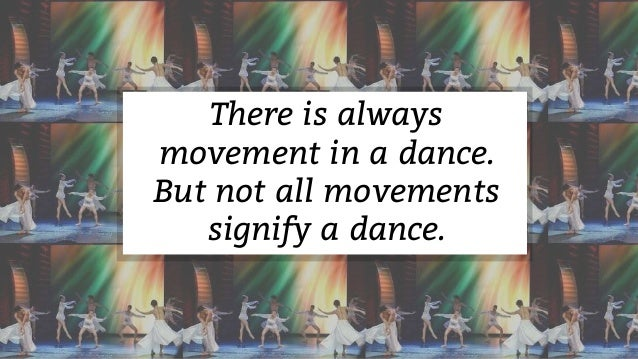 There is always movement in a dance. But not all movements signify a dance.