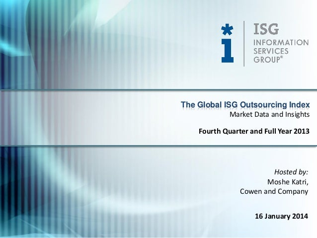The Global ISG Outsourcing Index Market Data and Insights Fourth Quarter and Full Year 2013  Hosted by: Moshe Katri, Cowen...