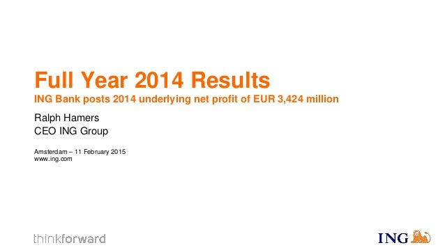 Full Year 2014 Results ING Bank posts 2014 underlying net profit of EUR 3,424 million Ralph Hamers CEO ING Group Amsterdam...