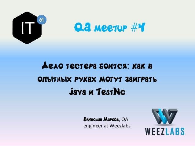 QA meetup #4 Дело тестера боится: как в опытных руках могут заиграть Java и TestNg Вячеслав Марков, QA engineer at Weezlabs