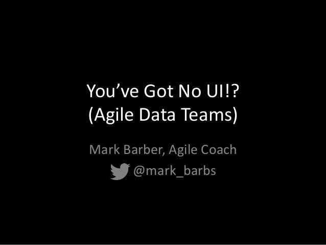 You've Got No UI!? (Agile Data Teams) Mark Barber, Agile Coach @mark_barbs