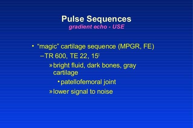 "• ""magic"" cartilage sequence (MPGR, FE) –TR 600, TE 22, 150 »bright fluid, dark bones, gray cartilage •patellofemoral join..."