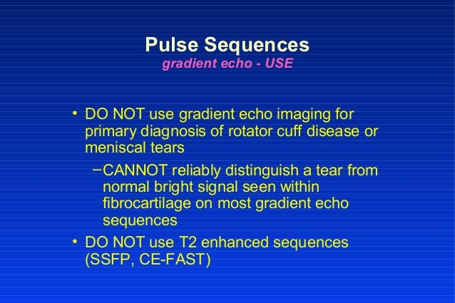 Pulse Sequences gradient echo - USE • DO NOT use gradient echo imaging for primary diagnosis of rotator cuff disease or me...