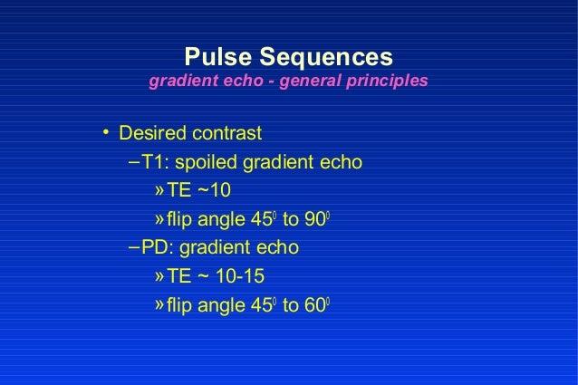 • Desired contrast –T1: spoiled gradient echo »TE ~10 »flip angle 450 to 900 –PD: gradient echo »TE ~ 10-15 »flip angle 45...
