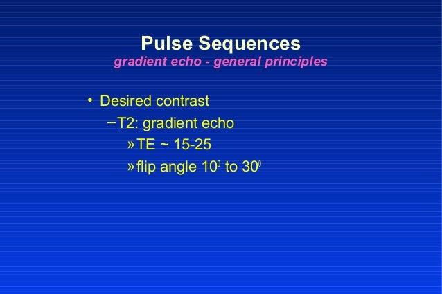 • Desired contrast –T2: gradient echo »TE ~ 15-25 »flip angle 100 to 300 Pulse Sequences gradient echo - general principles