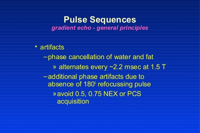 • artifacts –phase cancellation of water and fat » alternates every ~2.2 msec at 1.5 T –additional phase artifacts due to ...