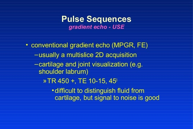 • conventional gradient echo (MPGR, FE) –usually a multislice 2D acquisition –cartilage and joint visualization (e.g. shou...