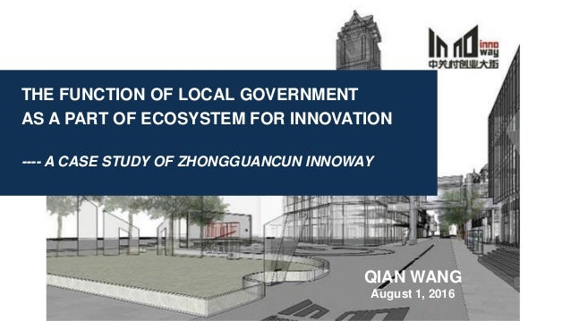 THE FUNCTION OF LOCAL GOVERNMENT AS A PART OF ECOSYSTEM FOR INNOVATION ---- A CASE STUDY OF ZHONGGUANCUN INNOWAY QIAN WANG...