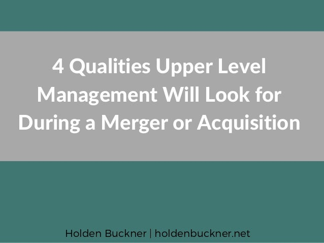 4 Qualities Upper Level Management Will Look for During a Merger or Acquisition Holden Buckner | holdenbuckner.net
