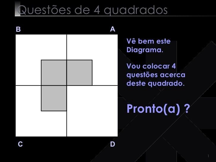 Questões de 4 quadrados B A D C Vê bem este Diagrama.   Vou colocar 4 questões acerca deste quadrado. Pronto(a) ?
