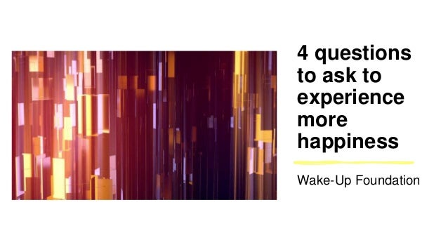 4 questions to ask to experience more happiness Wake-Up Foundation