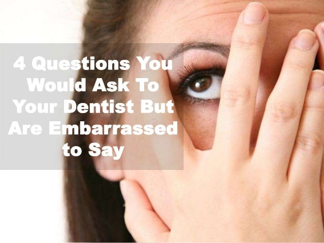 4 Questions You Would Ask To Your Dentist But Are Embarrassed to Say