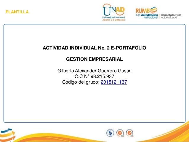 PLANTILLA ACTIVIDAD INDIVIDUAL No. 2 E-PORTAFOLIO GESTION EMPRESARIAL Gilberto Alexander Guerrero Gustin C.C N° 98.215.937...