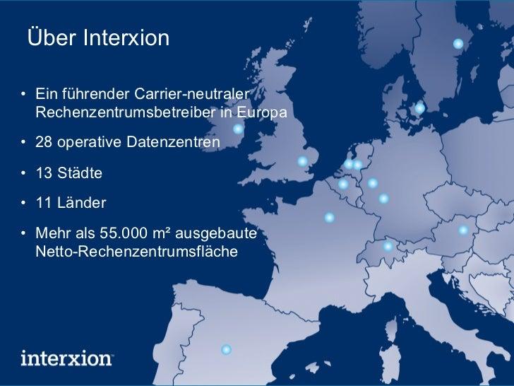 Über Interxion• Ein führender Carrier-neutraler   Rechenzentrumsbetreiber in Europa• 28 operative Datenzentren• 13 Städ...