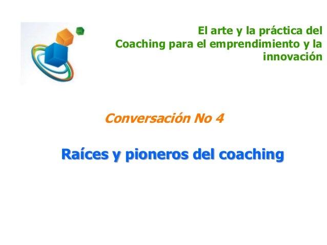 El arte y la práctica del Coaching para el emprendimiento y la innovación Conversación No 4 Raíces y pioneros del coaching