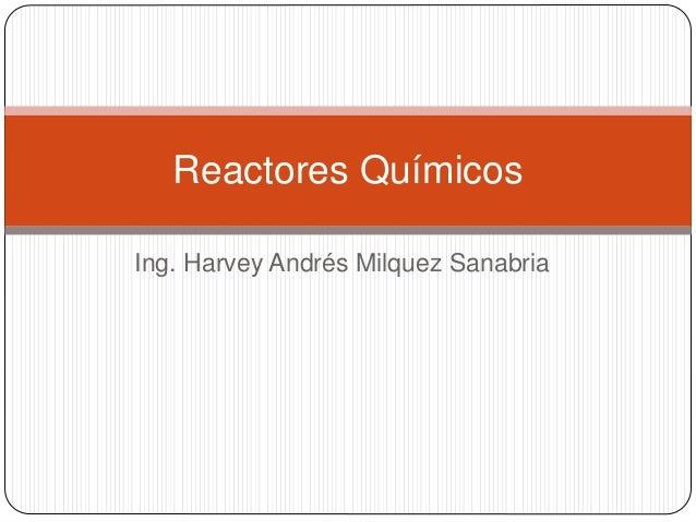 Ing. Harvey Andrés Milquez Sanabria Reactores Químicos