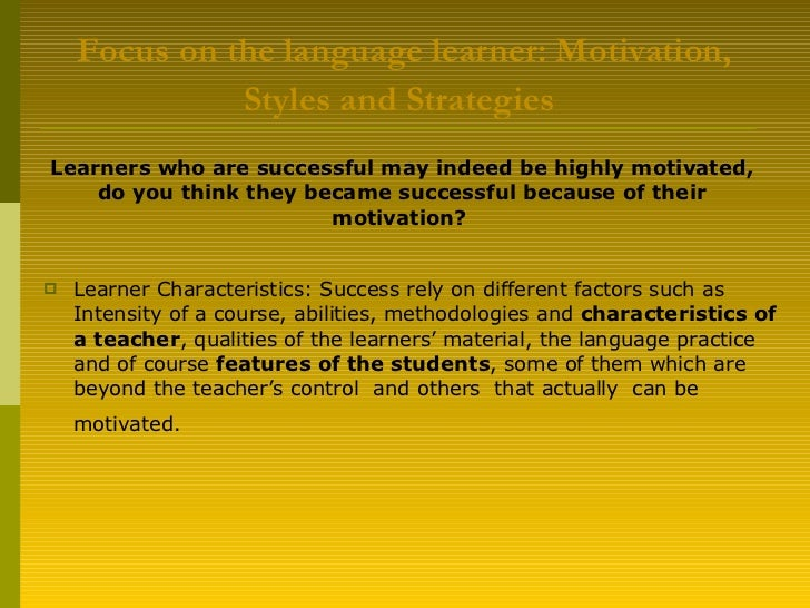 Focus on the language learner:  Motivation ,  Styles  and  Strategies   <ul><li>Learner Characteristics: Success rely on d...
