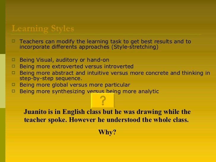 Learning Styles <ul><li>Teachers can modify the learning task to get best results and to incorporate differents approaches...