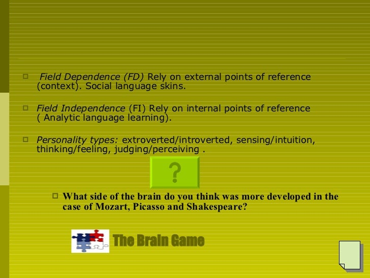 <ul><li>Field Dependence (FD)  Rely on external points of reference (context). Social language skins. </li></ul><ul><li>Fi...