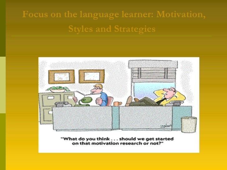 Focus on the language learner:  Motivation ,  Styles  and  Strategies
