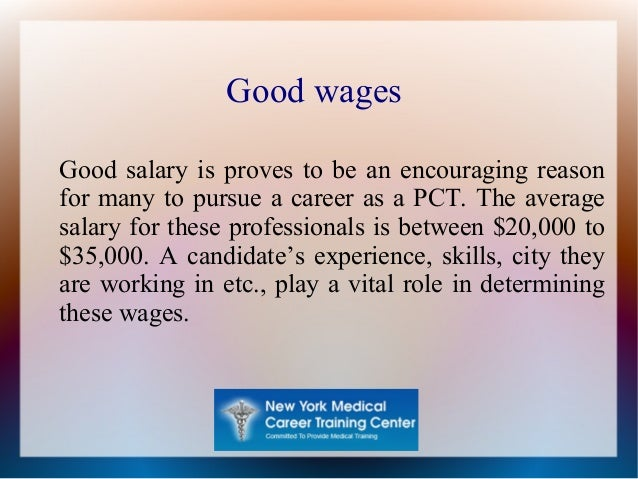 Good wages Good salary is proves to be an encouraging reason for many to pursue a career as a PCT. The average salary for ...