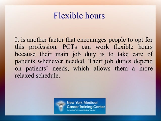 Flexible hours It is another factor that encourages people to opt for this profession. PCTs can work flexible hours becaus...