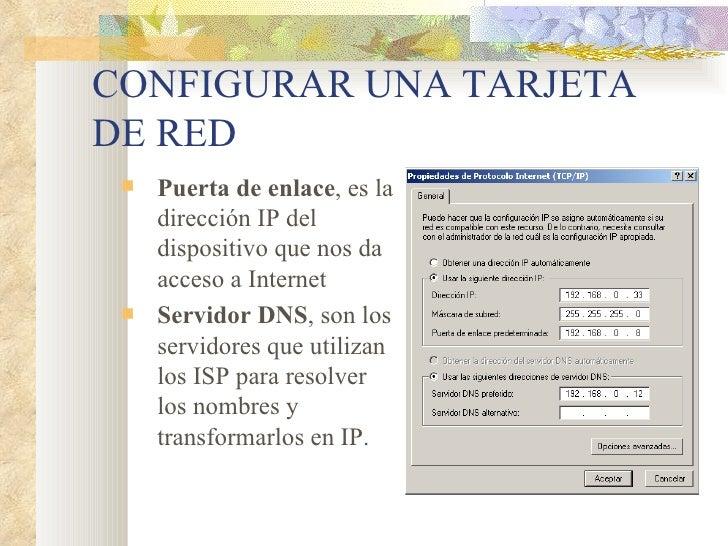 CONFIGURAR UNA TARJETA DE RED <ul><ul><li>Puerta de enlace , es la dirección IP del dispositivo que nos da acceso a Intern...