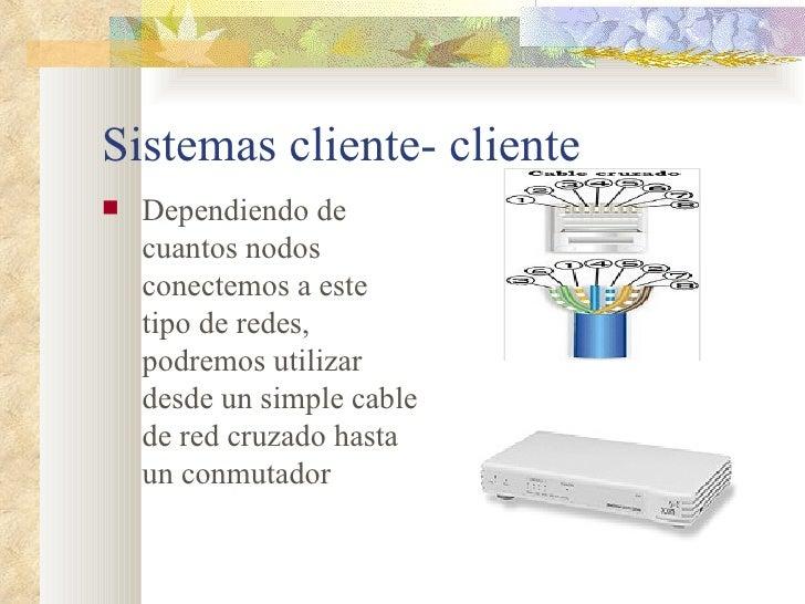 Sistemas cliente- cliente <ul><li>Dependiendo de cuantos nodos conectemos a este tipo de redes, podremos utilizar desde un...