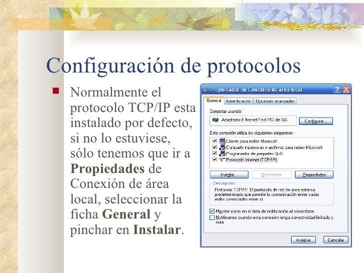 Configuración de protocolos <ul><li>Normalmente el protocolo TCP/IP esta instalado por defecto, si no lo estuviese, sólo t...