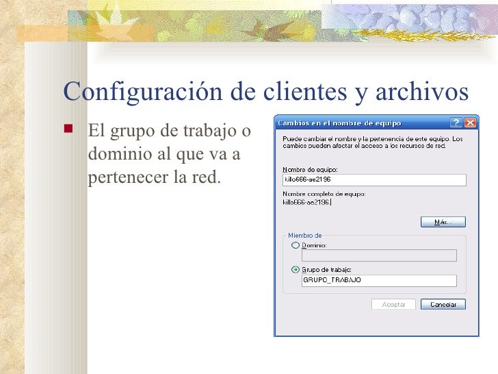 Configuración de clientes y archivos <ul><li>El grupo de trabajo o dominio al que va a pertenecer la red. </li></ul>
