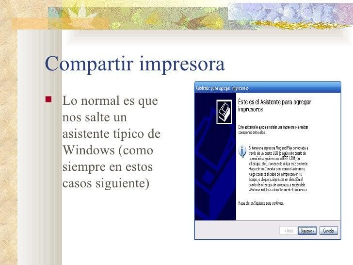 Compartir impresora <ul><li>Lo normal es que nos salte un asistente típico de Windows (como siempre en estos casos siguien...