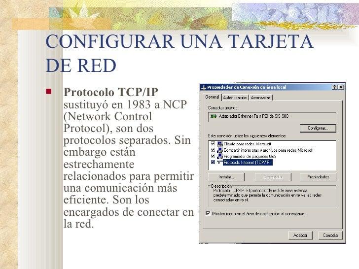 CONFIGURAR UNA TARJETA DE RED <ul><li>Protocolo TCP/IP  sustituyó en 1983 a NCP (Network Control Protocol), son dos protoc...