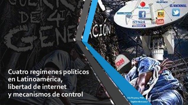 Cuatro regímenes políticos en Latinoamérica, libertad de internet y mecanismos de control Iria Puyosa, PhD. Septiembre 2017