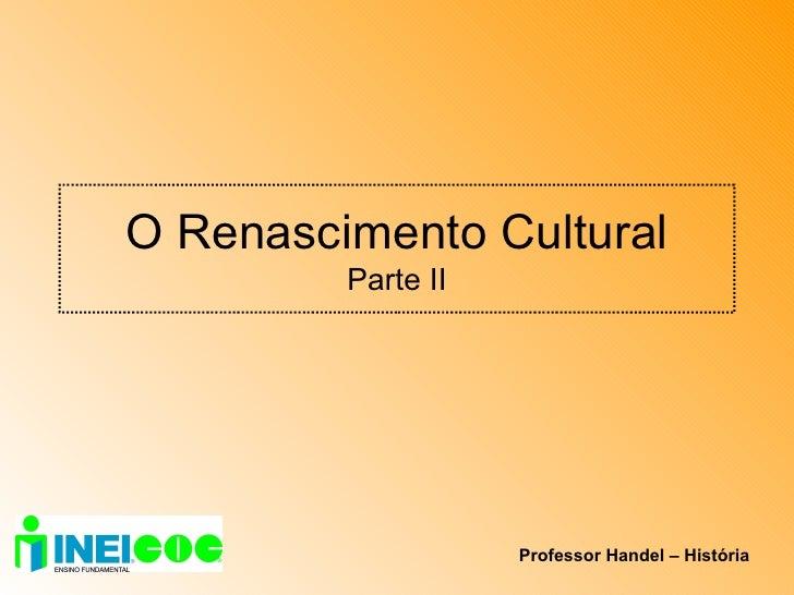 O Renascimento Cultural Parte II Professor Handel – História